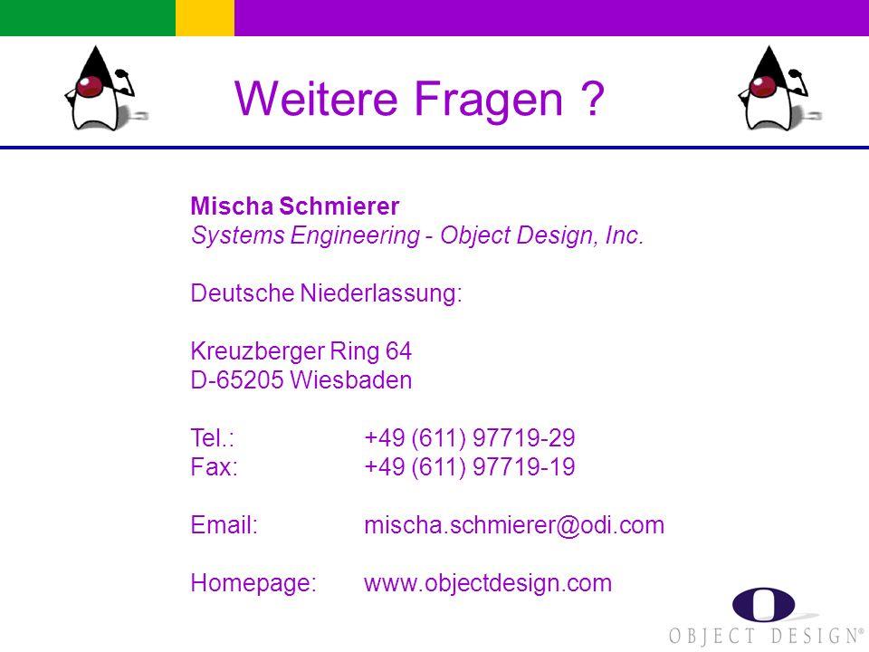 Weitere Fragen ? Mischa Schmierer Systems Engineering - Object Design, Inc. Deutsche Niederlassung: Kreuzberger Ring 64 D-65205 Wiesbaden Tel.: +49 (6
