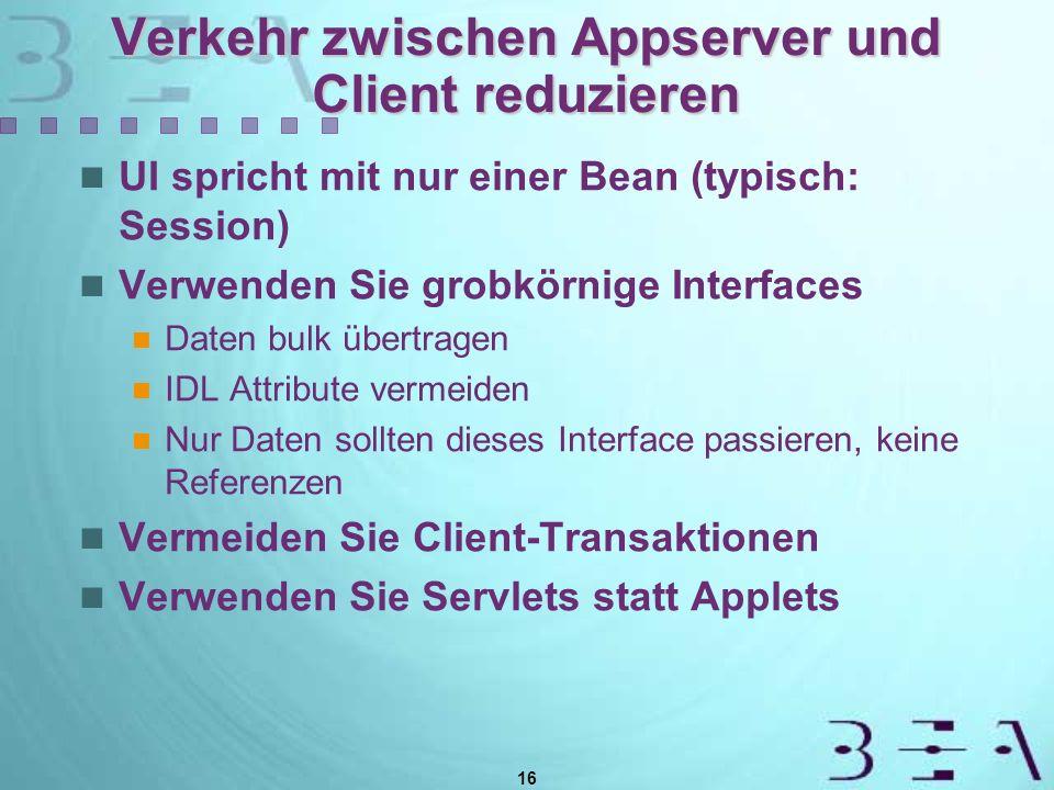 16 Verkehr zwischen Appserver und Client reduzieren UI spricht mit nur einer Bean (typisch: Session) Verwenden Sie grobkörnige Interfaces Daten bulk übertragen IDL Attribute vermeiden Nur Daten sollten dieses Interface passieren, keine Referenzen Vermeiden Sie Client-Transaktionen Verwenden Sie Servlets statt Applets