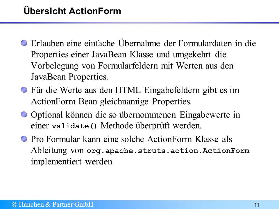 Hänchen & Partner GmbH 11 Übersicht ActionForm Erlauben eine einfache Übernahme der Formulardaten in die Properties einer JavaBean Klasse und umgekehrt die Vorbelegung von Formularfeldern mit Werten aus den JavaBean Properties.