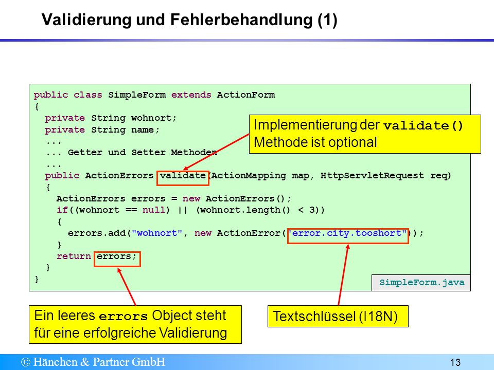 Hänchen & Partner GmbH 13 Validierung und Fehlerbehandlung (1) public class SimpleForm extends ActionForm { private String wohnort; private String name;......