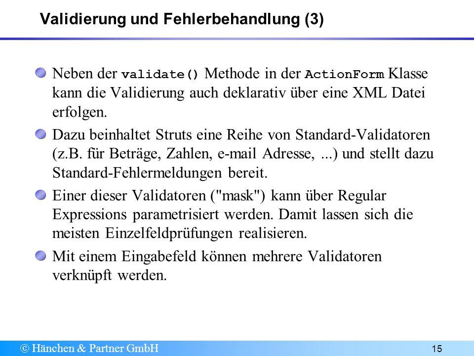 Hänchen & Partner GmbH 15 Validierung und Fehlerbehandlung (3) Neben der validate() Methode in der ActionForm Klasse kann die Validierung auch deklarativ über eine XML Datei erfolgen.