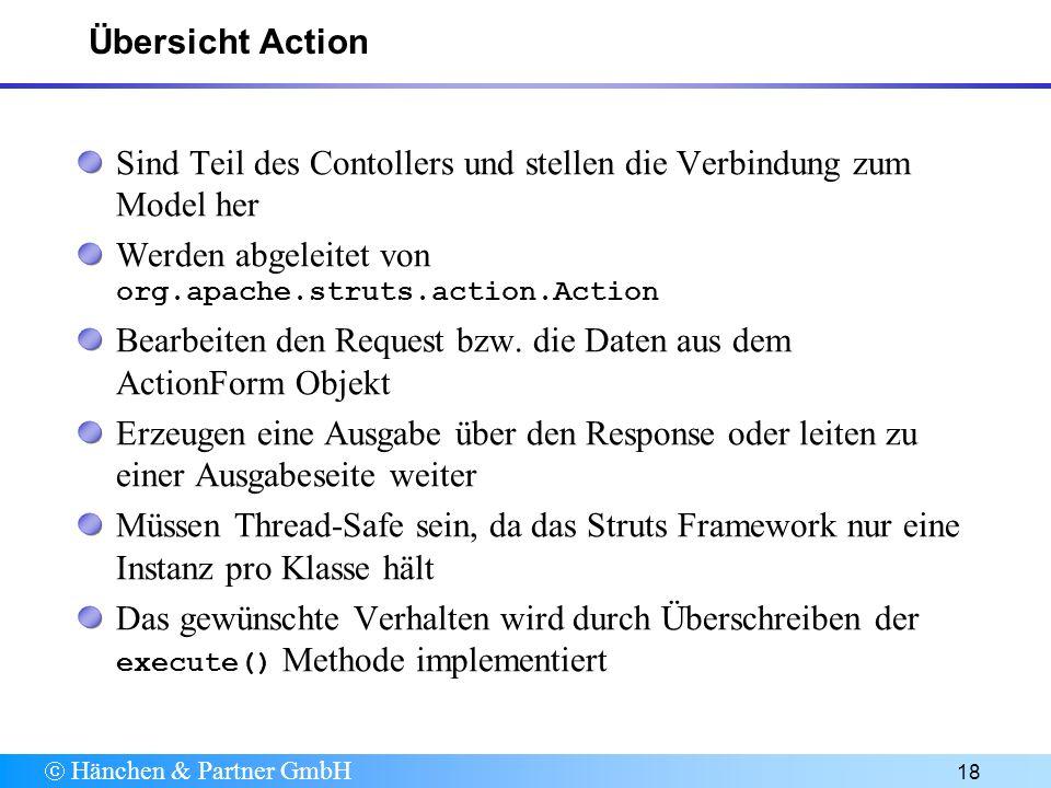 Hänchen & Partner GmbH 18 Übersicht Action Sind Teil des Contollers und stellen die Verbindung zum Model her Werden abgeleitet von org.apache.struts.action.Action Bearbeiten den Request bzw.