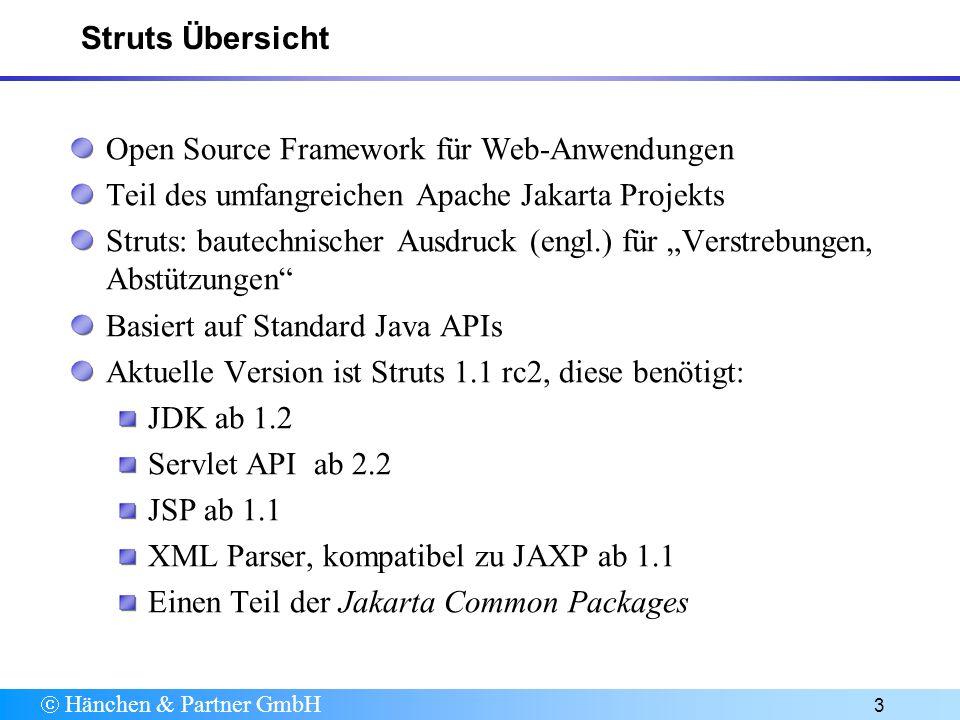 Hänchen & Partner GmbH 3 Struts Übersicht Open Source Framework für Web-Anwendungen Teil des umfangreichen Apache Jakarta Projekts Struts: bautechnischer Ausdruck (engl.) für Verstrebungen, Abstützungen Basiert auf Standard Java APIs Aktuelle Version ist Struts 1.1 rc2, diese benötigt: JDK ab 1.2 Servlet API ab 2.2 JSP ab 1.1 XML Parser, kompatibel zu JAXP ab 1.1 Einen Teil der Jakarta Common Packages