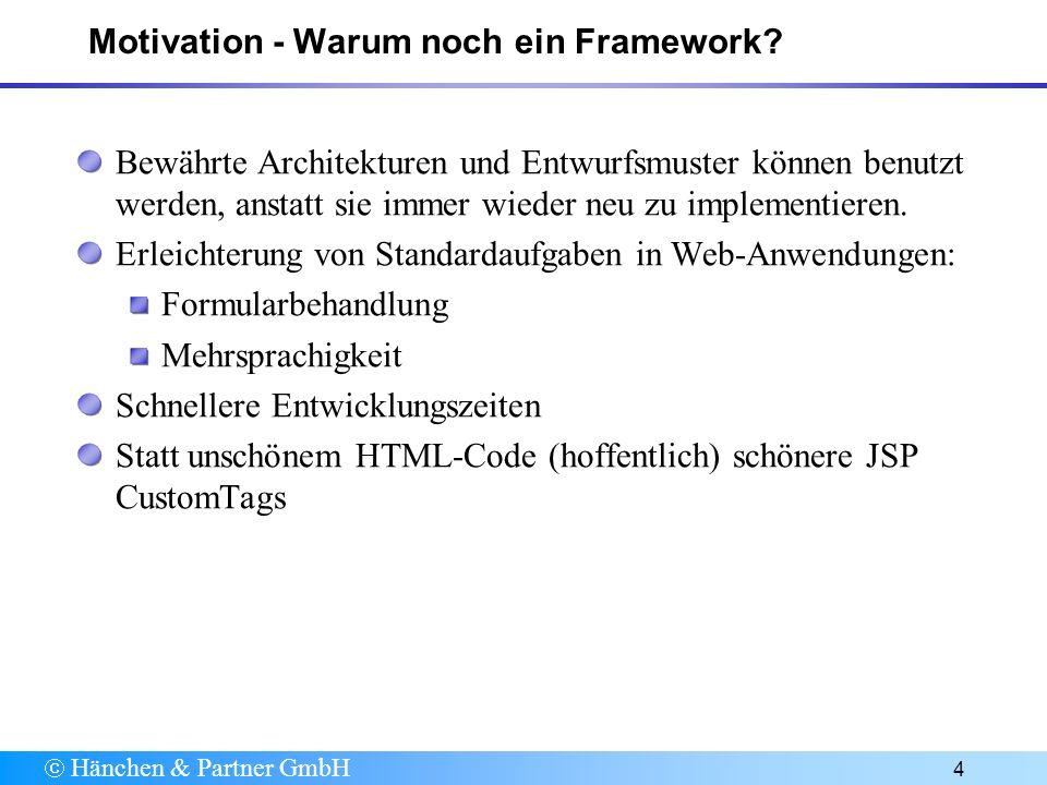 Hänchen & Partner GmbH 25 Referenzen Struts Home http://jakarta.apache.org/struts/ Freies GUI Frontend für die Struts-Konfiguration http://www.jamesholmes.com/struts/console/ Struts Schulung/Workshop http://www.haenchen.softwarezentrum.de/ Schulung/schulung.html IBM WebSphere Studio Application Developer (grafischer Struts Builder) http://www-3.ibm.com/ software/awdtools/studioappdev/
