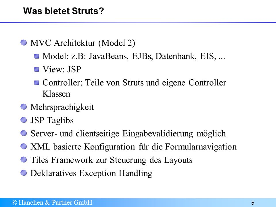 Hänchen & Partner GmbH 6 Architektur ActionServlet ActionForm Action JSP TagLibs struts-config.xml Action ActionForm JSP http respons e Controller View Model http request Struts Anwendung