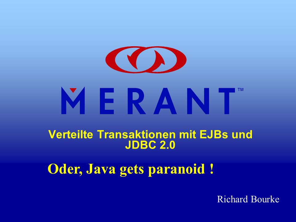 Verteilte Transaktionen mit EJBs und JDBC 2.0 Oder, Java gets paranoid ! Richard Bourke