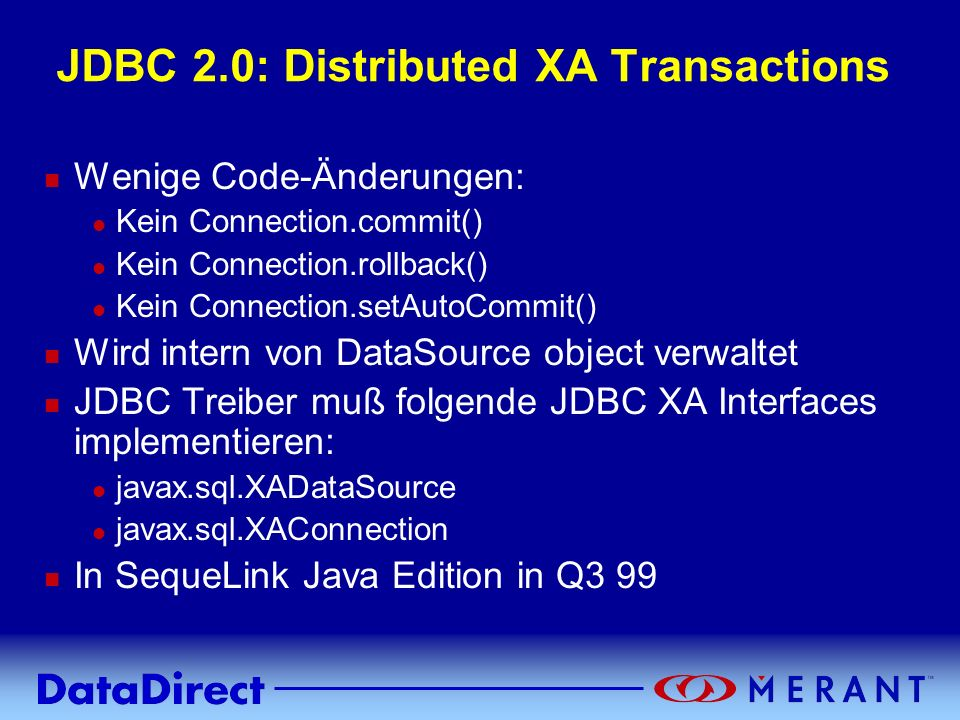 Copyright © 1999 MERANT INC. JDBC 2.0: Distributed XA Transactions n Wenige Code-Änderungen: l Kein Connection.commit() l Kein Connection.rollback() l