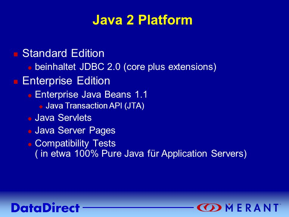 Java 2 Platform n Standard Edition l beinhaltet JDBC 2.0 (core plus extensions) n Enterprise Edition l Enterprise Java Beans 1.1 u Java Transaction AP