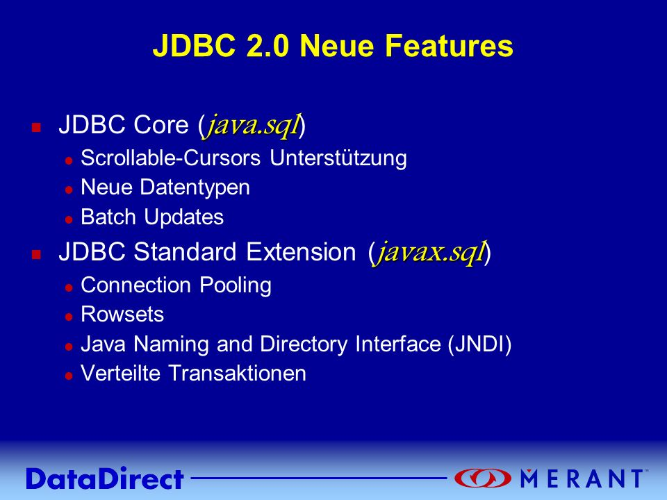 Copyright © 1999 MERANT INC. JDBC 2.0 Neue Features java.sql JDBC Core ( java.sql ) l Scrollable-Cursors Unterstützung l Neue Datentypen l Batch Updat