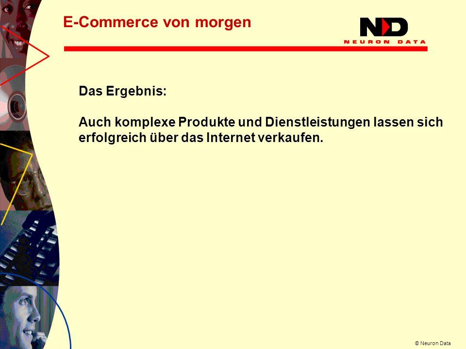 © Neuron Data Das Ergebnis: Auch komplexe Produkte und Dienstleistungen lassen sich erfolgreich über das Internet verkaufen. E-Commerce von morgen