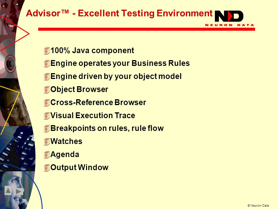 © Neuron Data Advisor - Excellent Testing Environment 4100% Java component 4Engine operates your Business Rules 4Engine driven by your object model 4Object Browser 4Cross-Reference Browser 4Visual Execution Trace 4Breakpoints on rules, rule flow 4Watches 4Agenda 4Output Window