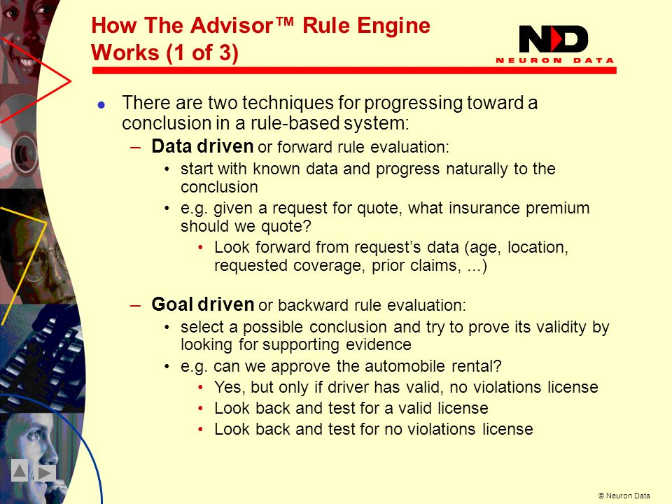 © Neuron Data How The Advisor Rule Engine Works (1 of 3) There are two techniques for progressing toward a conclusion in a rule-based system: –Data driven or forward rule evaluation: start with known data and progress naturally to the conclusion e.g.