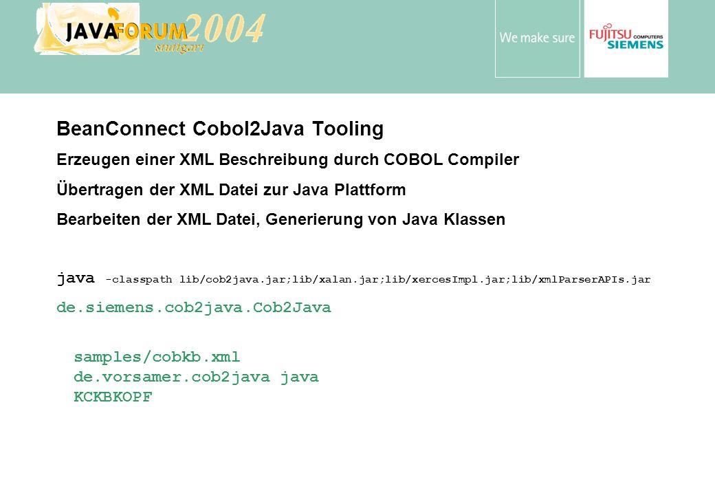 Anton Vorsamer BeanConnect Cobol2Java Tooling Erzeugen einer XML Beschreibung durch COBOL Compiler Übertragen der XML Datei zur Java Plattform Bearbeiten der XML Datei, Generierung von Java Klassen java -classpath lib/cob2java.jar;lib/xalan.jar;lib/xercesImpl.jar;lib/xmlParserAPIs.jar de.siemens.cob2java.Cob2Java samples/cobkb.xml de.vorsamer.cob2java java KCKBKOPF