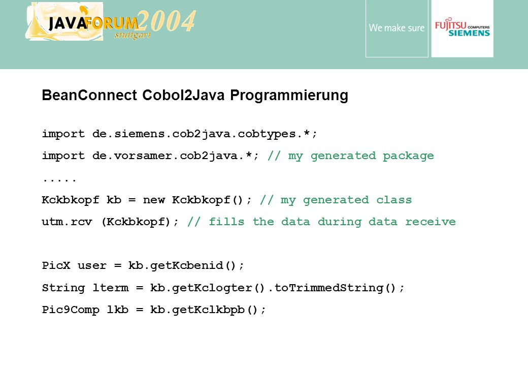 Anton Vorsamer BeanConnect Cobol2Java Programmierung import de.siemens.cob2java.cobtypes.*; import de.vorsamer.cob2java.*; // my generated package....