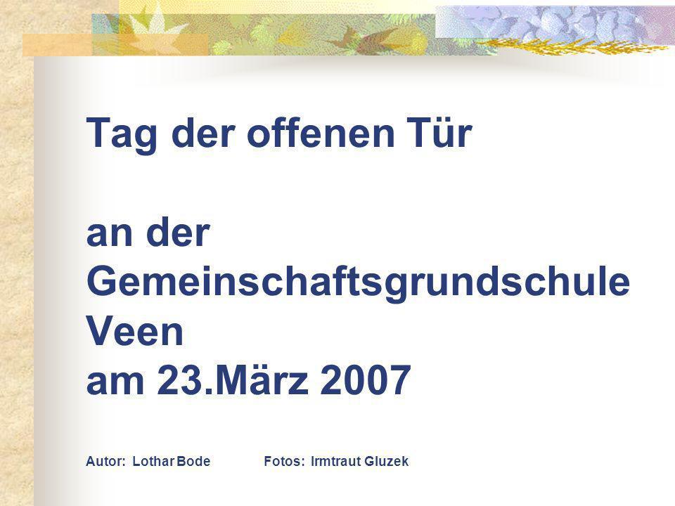 Tag der offenen Tür an der Gemeinschaftsgrundschule Veen am 23.März 2007 Autor: Lothar Bode Fotos: Irmtraut Gluzek