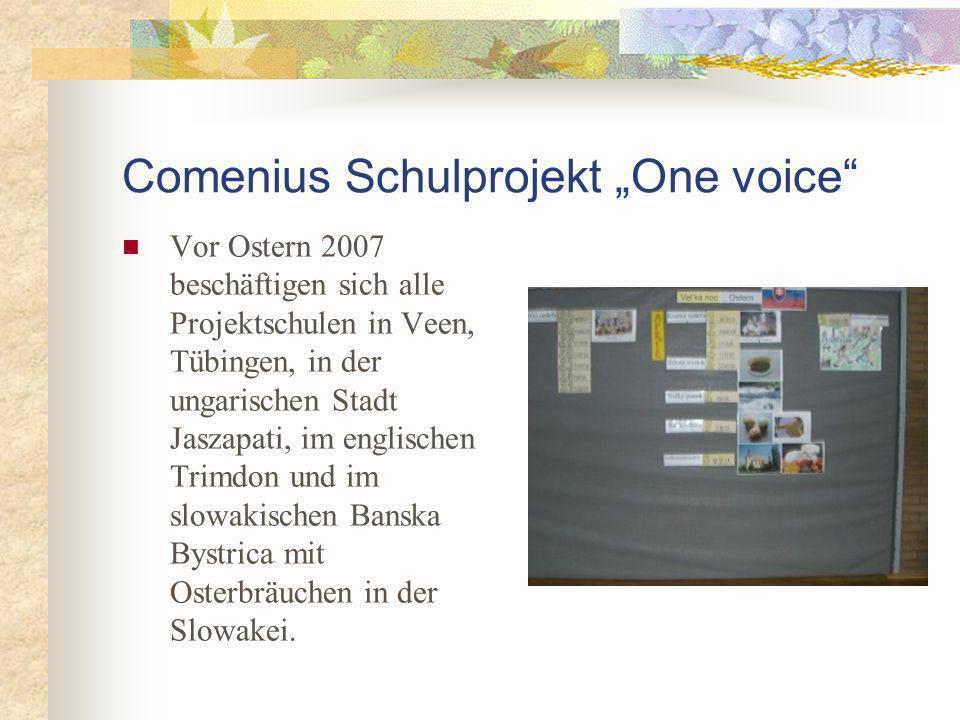 Comenius Schulprojekt One voice Vor Ostern 2007 beschäftigen sich alle Projektschulen in Veen, Tübingen, in der ungarischen Stadt Jaszapati, im englischen Trimdon und im slowakischen Banska Bystrica mit Osterbräuchen in der Slowakei.