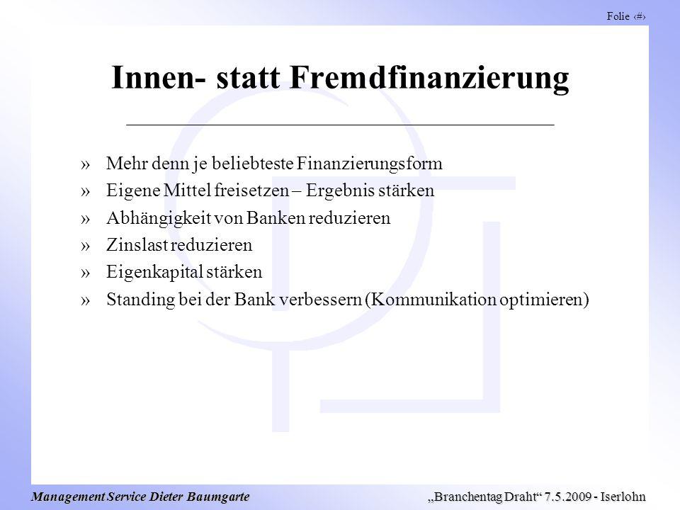 Folie 14 Management Service Dieter Baumgarte Branchentag Draht 7.5.2009 - Iserlohn Innen- statt Fremdfinanzierung »Mehr denn je beliebteste Finanzieru