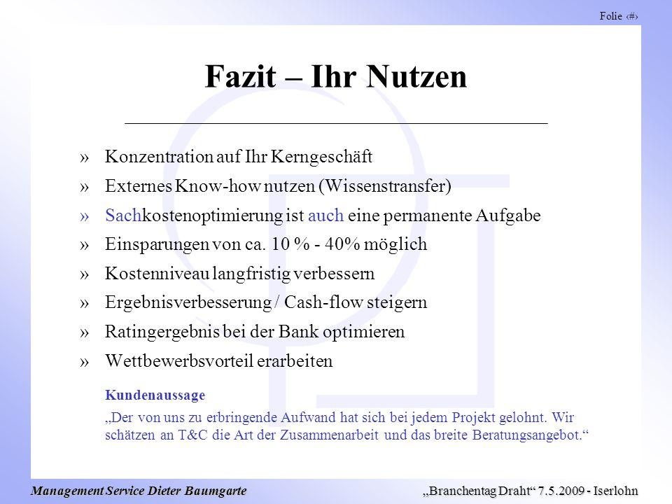 Folie 15 Management Service Dieter Baumgarte Branchentag Draht 7.5.2009 - Iserlohn Fazit – Ihr Nutzen »Konzentration auf Ihr Kerngeschäft »Externes Know-how nutzen (Wissenstransfer) »Sachkostenoptimierung ist auch eine permanente Aufgabe »Einsparungen von ca.
