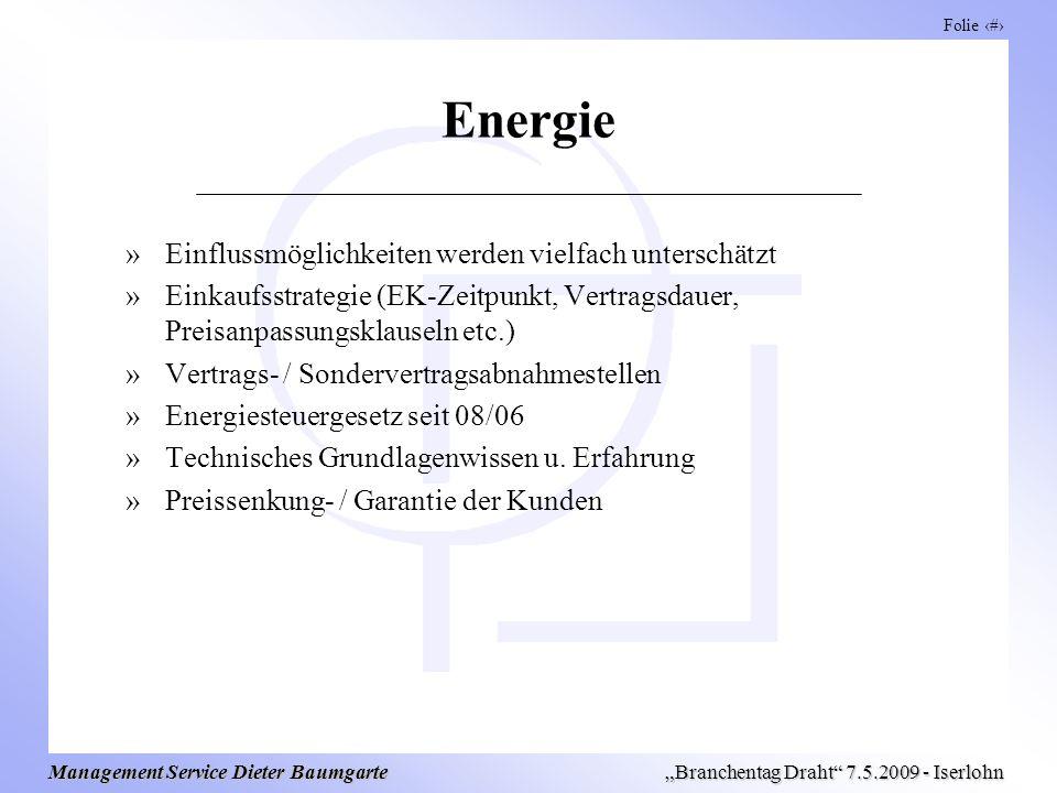 Folie 9 Management Service Dieter Baumgarte Branchentag Draht 7.5.2009 - Iserlohn Energie »Einflussmöglichkeiten werden vielfach unterschätzt »Einkaufsstrategie (EK-Zeitpunkt, Vertragsdauer, Preisanpassungsklauseln etc.) »Vertrags- / Sondervertragsabnahmestellen »Energiesteuergesetz seit 08/06 »Technisches Grundlagenwissen u.