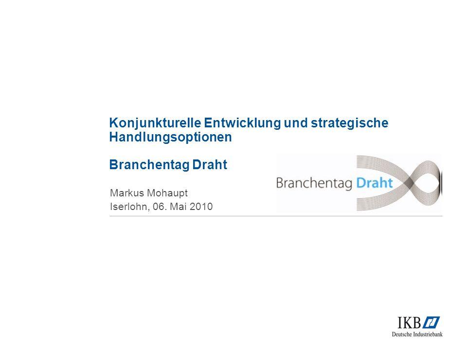 Konjunkturelle Entwicklung und strategische Handlungsoptionen Branchentag Draht Markus Mohaupt Iserlohn, 06.