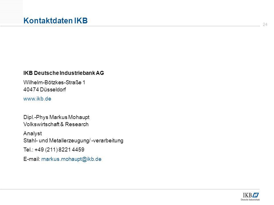 24 Kontaktdaten IKB IKB Deutsche Industriebank AG Wilhelm-Bötzkes-Straße 1 40474 Düsseldorf www.ikb.de Dipl.-Phys Markus Mohaupt Volkswirtschaft & Research Analyst Stahl- und Metallerzeugung/ -verarbeitung Tel.: +49 (211) 8221 4459 E-mail: markus.mohaupt@ikb.de