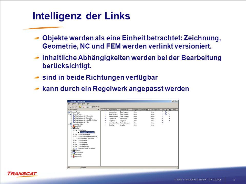 © 2008 Transcat PLM GmbH - MH 02/2009 6 Intelligenz der Links Objekte werden als eine Einheit betrachtet: Zeichnung, Geometrie, NC und FEM werden verl