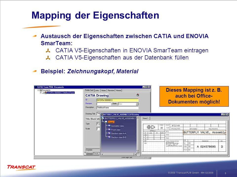 © 2008 Transcat PLM GmbH - MH 02/2009 8 Mapping der Eigenschaften Austausch der Eigenschaften zwischen CATIA und ENOVIA SmarTeam: CATIA V5-Eigenschaft