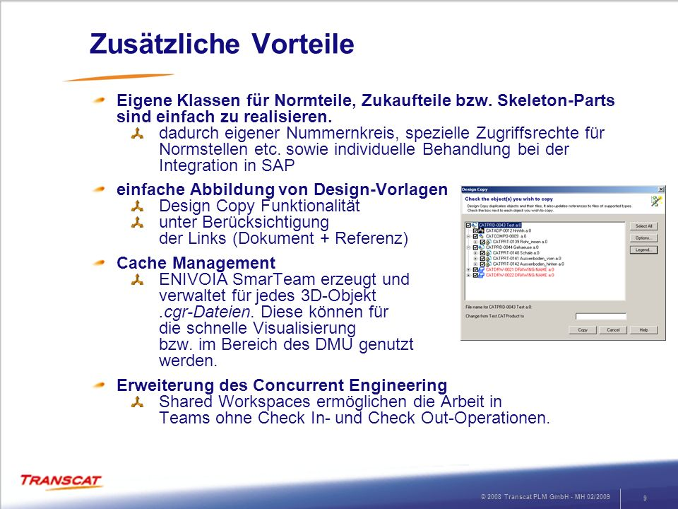 © 2008 Transcat PLM GmbH - MH 02/2009 9 Zusätzliche Vorteile Eigene Klassen für Normteile, Zukaufteile bzw. Skeleton-Parts sind einfach zu realisieren