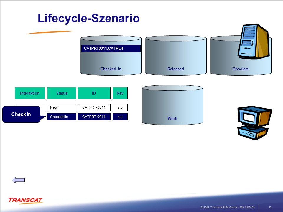 © 2008 Transcat PLM GmbH - MH 02/200924 Lifecycle-Szenario RevStatusInteraktion a.oNewSave ID CATPRT-0011 a.oChecked InCheck InCATPRT-0011 a.1Checked Out Edit CATPRT-0011 Work ReleasedObsoleteChecked In CATPRT0011.CATPart