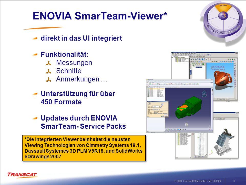 © 2008 Transcat PLM GmbH - MH 02/20096 ENOVIA SmarTeam-Viewer* direkt in das UI integriert Funktionalität: Messungen Schnitte Anmerkungen … Unterstütz