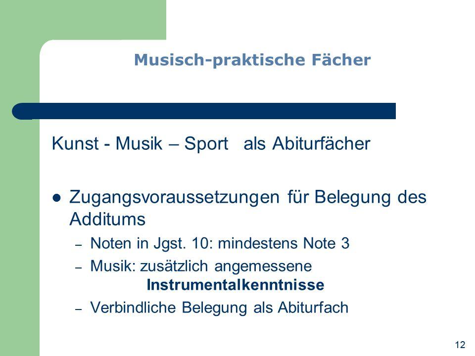 12 Kunst - Musik – Sport als Abiturfächer Zugangsvoraussetzungen für Belegung des Additums – Noten in Jgst. 10: mindestens Note 3 – Musik: zusätzlich