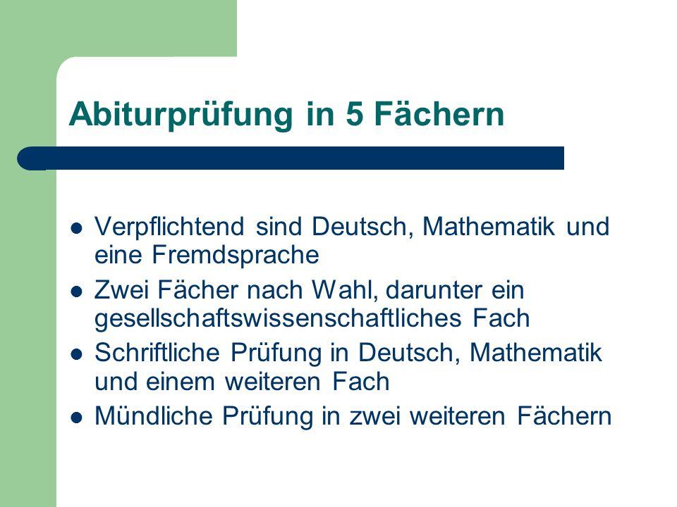 Abiturprüfung in 5 Fächern Verpflichtend sind Deutsch, Mathematik und eine Fremdsprache Zwei Fächer nach Wahl, darunter ein gesellschaftswissenschaftl