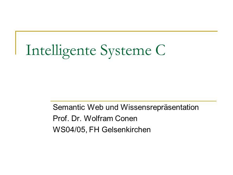 Intelligente Systeme C Semantic Web und Wissensrepräsentation Prof. Dr. Wolfram Conen WS04/05, FH Gelsenkirchen