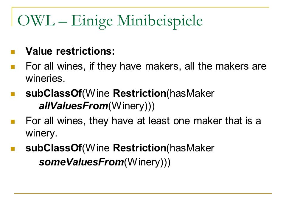 OWL – Einige Minibeispiele Value restrictions: For all wines, if they have makers, all the makers are wineries. subClassOf(Wine Restriction(hasMaker a