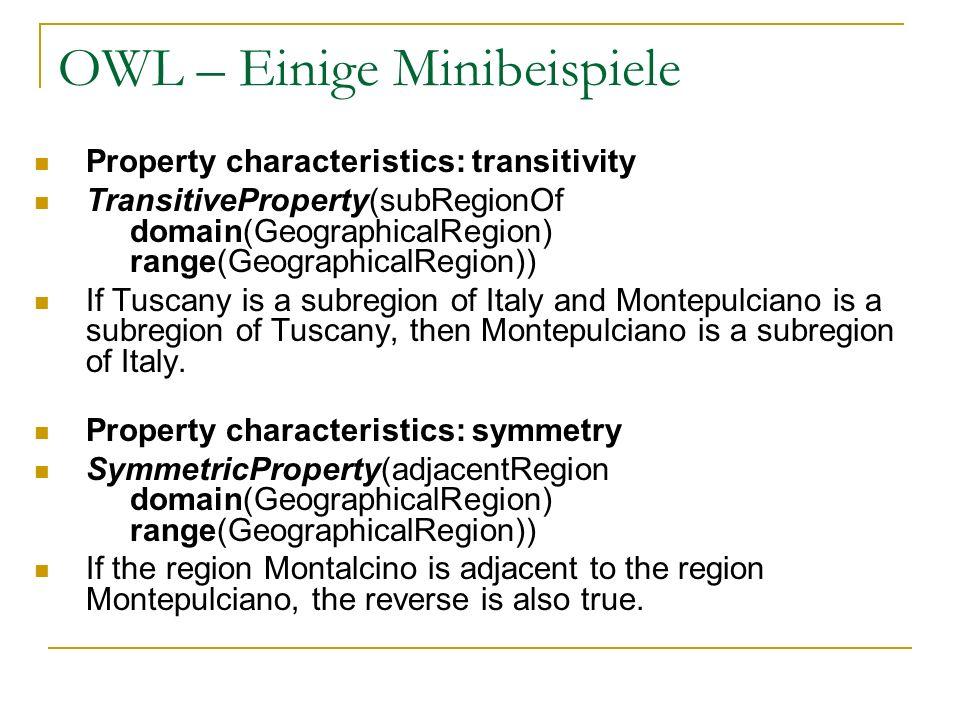 OWL – Einige Minibeispiele Property characteristics: transitivity TransitiveProperty(subRegionOf domain(GeographicalRegion) range(GeographicalRegion))