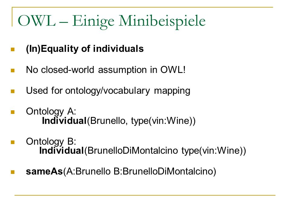OWL – Einige Minibeispiele (In)Equality of individuals No closed-world assumption in OWL! Used for ontology/vocabulary mapping Ontology A: Individual(