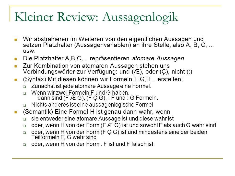 Kleiner Review: Aussagenlogik Wir abstrahieren im Weiteren von den eigentlichen Aussagen und setzen Platzhalter (Aussagenvariablen) an ihre Stelle, al