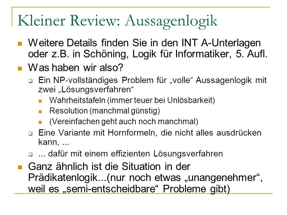 Kleiner Review: Aussagenlogik Weitere Details finden Sie in den INT A-Unterlagen oder z.B. in Schöning, Logik für Informatiker, 5. Aufl. Was haben wir
