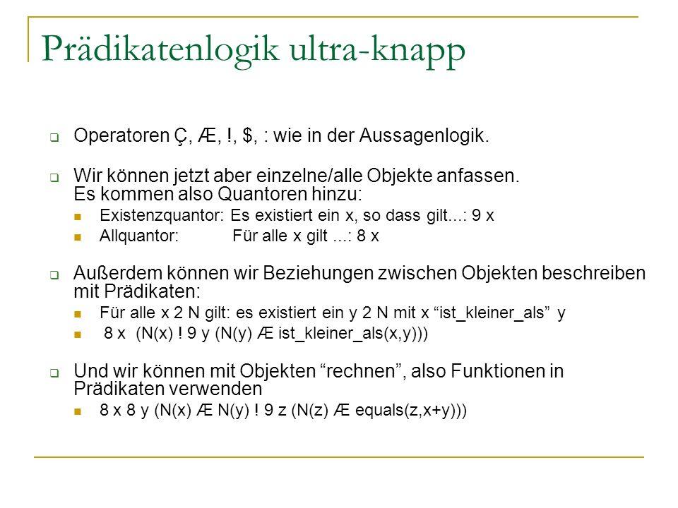 Prädikatenlogik ultra-knapp Operatoren Ç, Æ, !, $, : wie in der Aussagenlogik. Wir können jetzt aber einzelne/alle Objekte anfassen. Es kommen also Qu