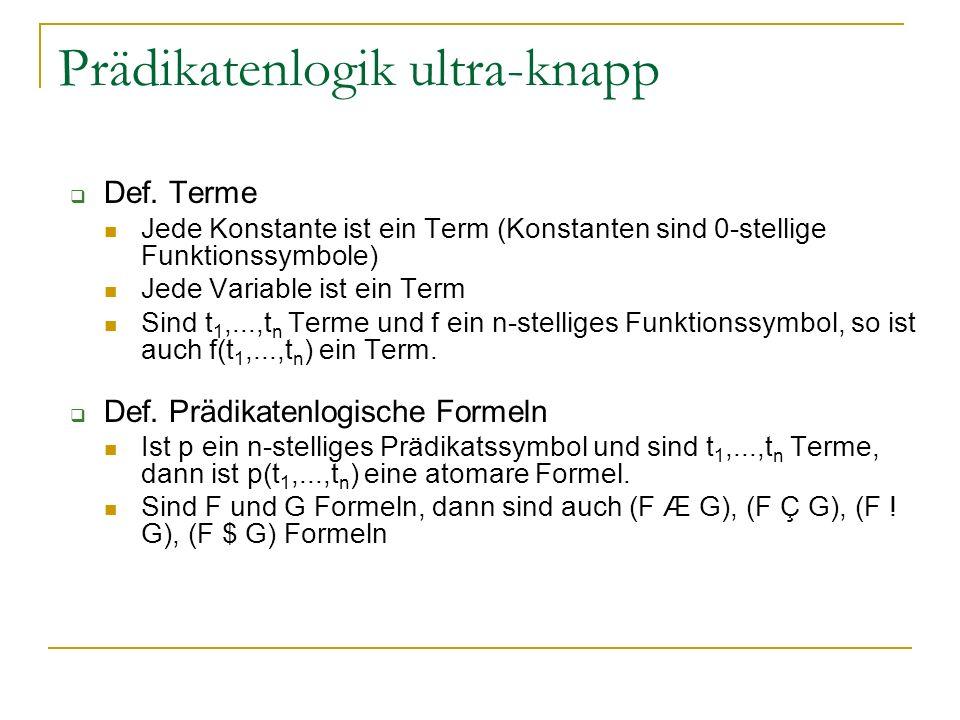 Prädikatenlogik ultra-knapp Def. Terme Jede Konstante ist ein Term (Konstanten sind 0-stellige Funktionssymbole) Jede Variable ist ein Term Sind t 1,.