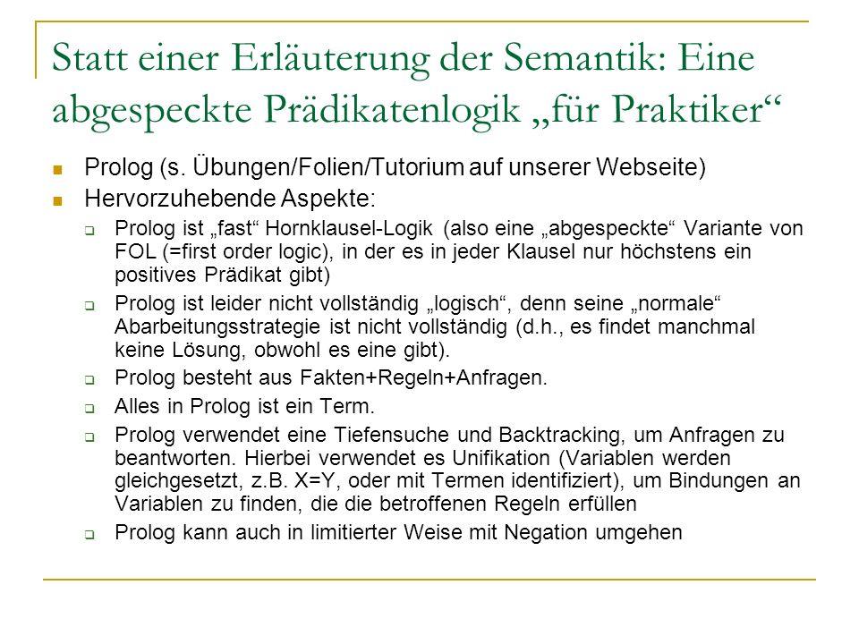 Statt einer Erläuterung der Semantik: Eine abgespeckte Prädikatenlogik für Praktiker Prolog (s. Übungen/Folien/Tutorium auf unserer Webseite) Hervorzu