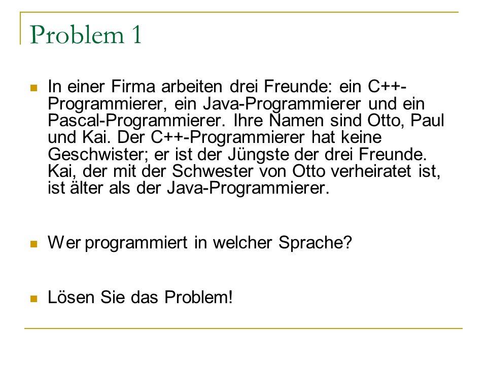 Problem 1 In einer Firma arbeiten drei Freunde: ein C++- Programmierer, ein Java-Programmierer und ein Pascal-Programmierer. Ihre Namen sind Otto, Pau