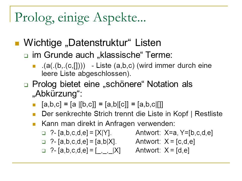 Prolog, einige Aspekte... Wichtige Datenstruktur Listen im Grunde auch klassische Terme:.(a(.(b,.(c,[]))) - Liste (a,b,c) (wird immer durch eine leere
