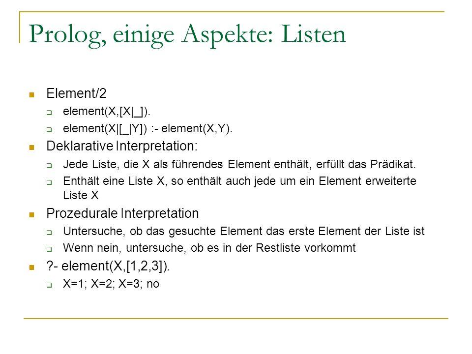 Prolog, einige Aspekte: Listen Element/2 element(X,[X|_]). element(X|[_|Y]) :- element(X,Y). Deklarative Interpretation: Jede Liste, die X als führend