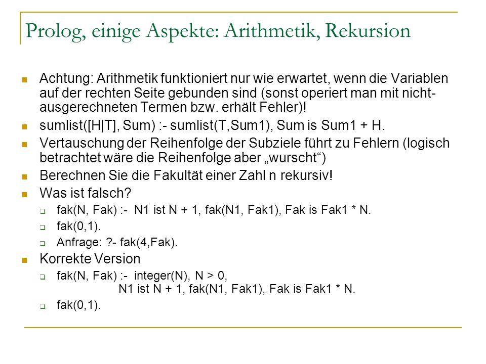 Prolog, einige Aspekte: Arithmetik, Rekursion Achtung: Arithmetik funktioniert nur wie erwartet, wenn die Variablen auf der rechten Seite gebunden sin