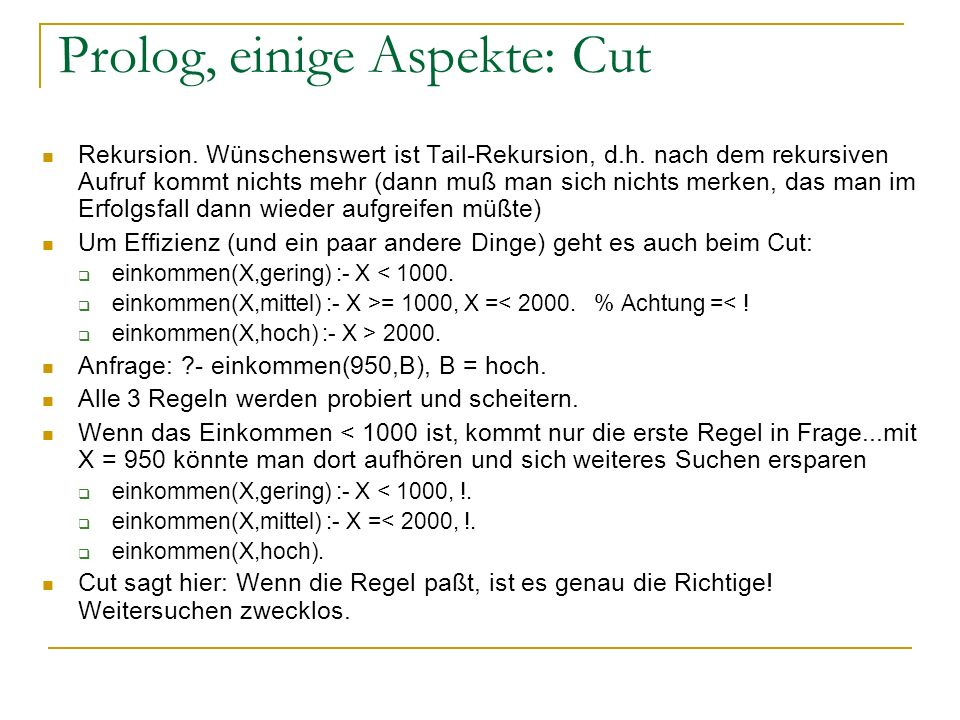Prolog, einige Aspekte: Cut Rekursion. Wünschenswert ist Tail-Rekursion, d.h. nach dem rekursiven Aufruf kommt nichts mehr (dann muß man sich nichts m