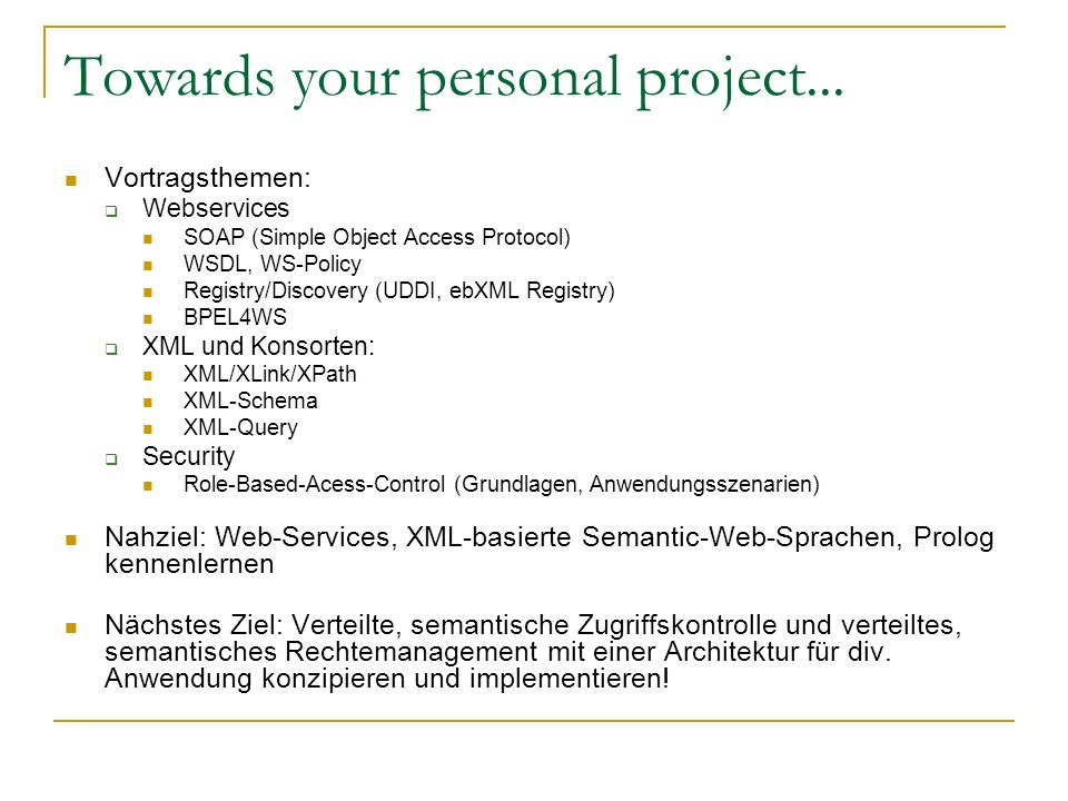 Towards your personal project... Vortragsthemen: Webservices SOAP (Simple Object Access Protocol) WSDL, WS-Policy Registry/Discovery (UDDI, ebXML Regi