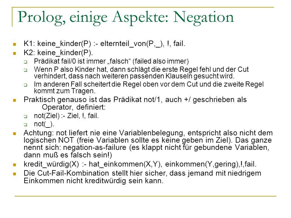 Prolog, einige Aspekte: Negation K1: keine_kinder(P) :- elternteil_von(P,_), !, fail. K2: keine_kinder(P). Prädikat fail/0 ist immer falsch (failed al