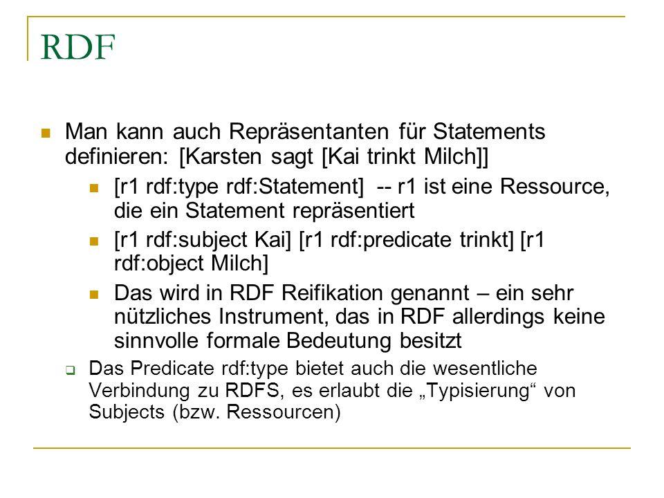 RDF Man kann auch Repräsentanten für Statements definieren: [Karsten sagt [Kai trinkt Milch]] [r1 rdf:type rdf:Statement] -- r1 ist eine Ressource, di