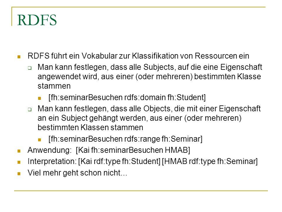 RDFS RDFS führt ein Vokabular zur Klassifikation von Ressourcen ein Man kann festlegen, dass alle Subjects, auf die eine Eigenschaft angewendet wird,